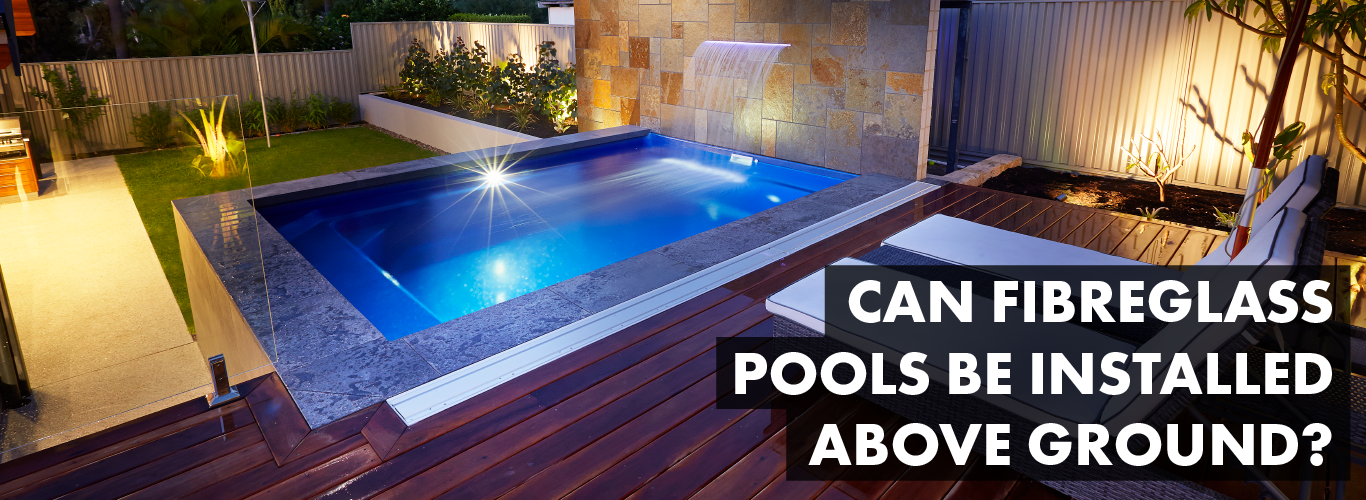 Can Fibreglass Pools Be Installed Above Ground Barrier Reef Pools